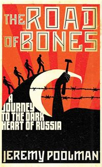 The Road of Bones: A Journey to the Dark Heart of Russia - Jeremy Poolman
