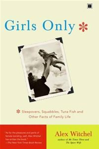 Girls Only: Sleepovers, Squabbles, Tuna Fish, And Other Facts Of Family Life - Alex WitchelAlex Witchel
