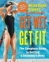 Get Wet, Get Fit: The Complete Guide To Getting A Swimmer's Body - Megan Quann Jendrick,Nathan JendrickMegan Quann Jendrick,Nathan Jendrick