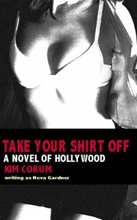 Take Your Shirt Off: A Novel Of Hollywood - Kim Corum