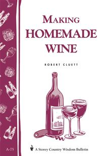 Making Homemade Wine: Storey's Country Wisdom Bulletin A-75 - Robert Cluett