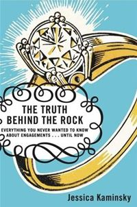 The Truth Behind The Rock: Everything You Never Wanted To Know About Engagements . . . Until Now - Jessica KaminskyJessica Kaminsky