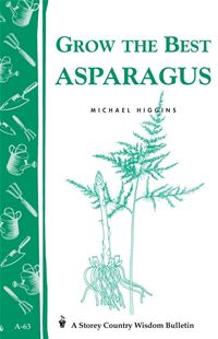 Grow The Best Asparagus: Storey's Country Wisdom Bulletin A-63 - Michael Higgins