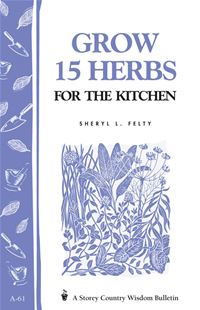 Grow 15 Herbs For The Kitchen: Storey's Country Wisdom Bulletin A-61 - Sheryl L. Felty