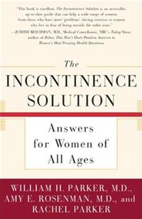 The Incontinence Solution: Answers For Women Of All Ages - William Parker,Amy Rosenman,Rachel ParkerWilliam Parker,Amy Rosenman,Rachel Parker