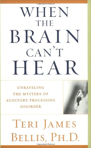 When the Brain Can't Hear: Unraveling the Mystery of Auditory Processing Disorder - Ph.d. Teri James Bellis
