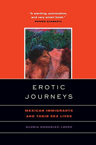 Erotic Journeys: Mexican Immigrants and Their Sex Lives - Gloria Gonzalez-Lopez