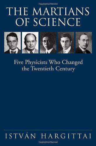 The Martians of Science: Five Physicists Who Changed the Twentieth Century - Istvan Hargittai