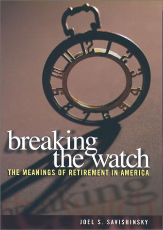 Breaking the Watch: Meanings of Retirement in America - Joel S. Savishinsky