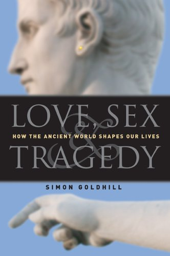 Love, Sex & Tragedy: How The Ancient World Shapes Our Lives - Simon Goldhill