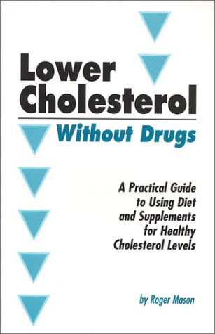 Lowering Cholesterol Without Drugs: A Practical Guide to Using Diet and Supplements for Healthy Cholesterol Levels - Roger Mason