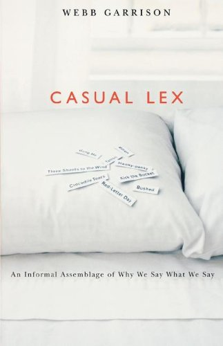 Casual Lex: An Informal Assemblage of Why We Say What We Say - Webb Garrison
