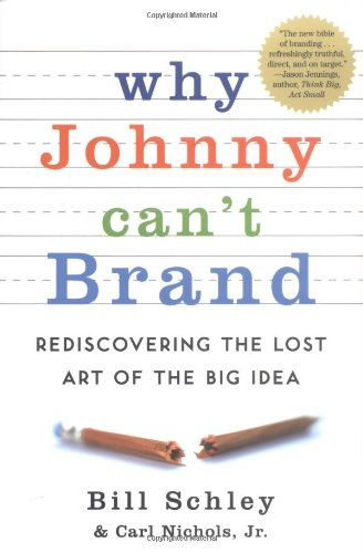 Why Johnny Can't Brand: Rediscovering the Lost Art of the Big Idea - Bill Schley; Carl Nichols Jr.