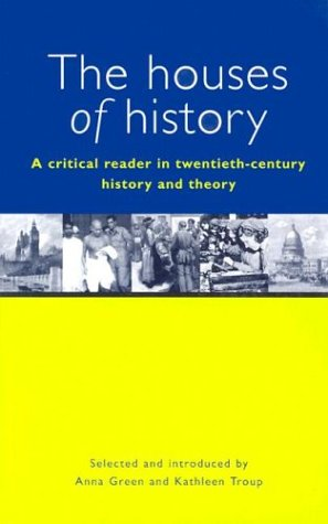 The Houses of History: A Critical Reader in Twentieth-Century History and Theory - Anna Green, Kathleen Troup