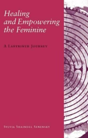 Healing and Empowering the Feminine: A Labyrinth Journey - Sylvia Shaindel Senensky