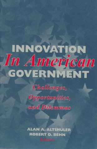 Innovation in American Government: Challenges, Opportunities, and Dilemmas - Alan A. Altshuler; Robert D. Behn