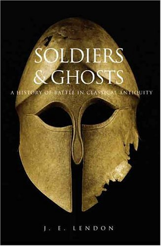 Soldiers and Ghosts: A History of Battle in Classical Antiquity - J. E. Lendon