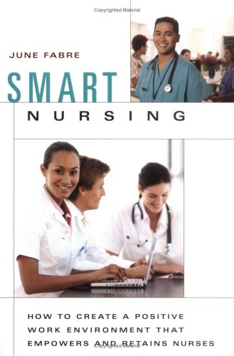 Smart Nursing: How to Create a Positive Work Environment that Empowers and Retains Nurses (Springer Series on Nursing Management and Leaders - June Fabre MBA  RNC