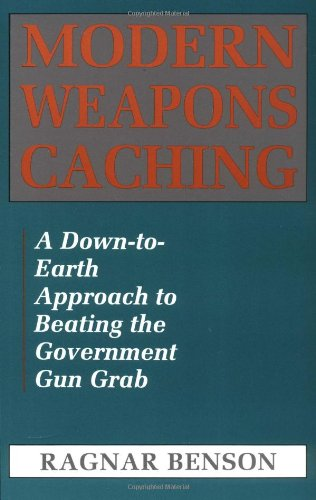 Modern Weapons Caching: A Down-To-Earth Approach  To Beating The Government Gun Grab - Ragnar Benson