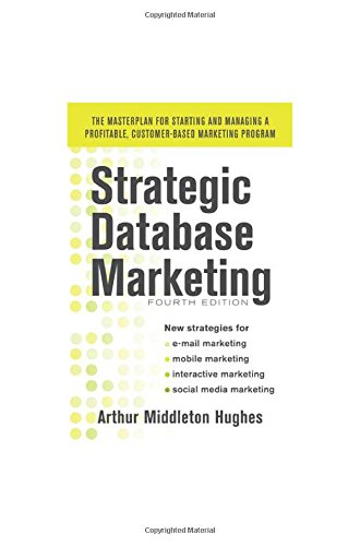 Strategic Database Marketing 4e:  The Masterplan for Starting and Managing a Profitable, Customer-Based Marketing Program - Arthur Hughes