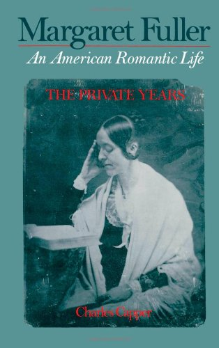 Margaret Fuller: An American Romantic Life Volume 1: The Private Years - Charles Capper