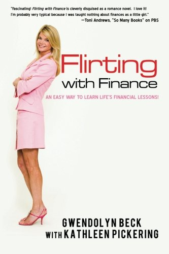 Flirting with Finance: AN EASY WAY TO LEARN LIFE'S FINANCIAL LESSONS. - Kathleen Pickering; Gwendolyn Beck