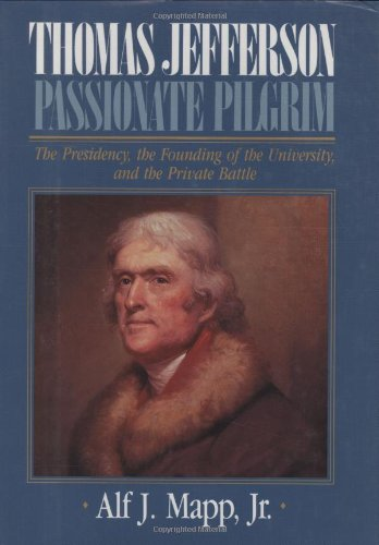 Thomas Jefferson: Passionate Pilgrim (The Presidency, the Founding of the University, and the Private Battle) - Alf J. Mapp Jr.