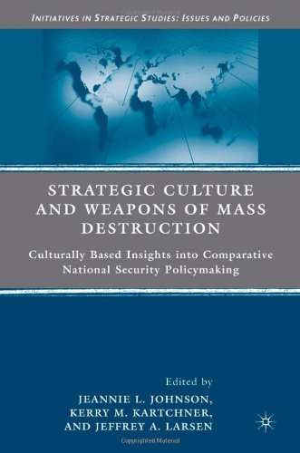 Strategic Culture and Weapons of Mass Destruction: Culturally Based Insights into Comparative National Security Policymaking (Initiatives in - Kerry M. Kartchner; Jeannie L. Johnson; Jeffrey A. Larsen