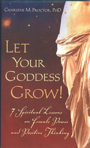 Let Your Goddess Grow!: 7 Spiritual Lessons on Female Power and Positive Thinking - PhD., Charlene M. Proctor