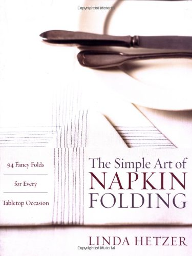 The Simple Art of Napkin Folding: 94 Fancy Folds for Every Tabletop Occasion - Linda Hetzer