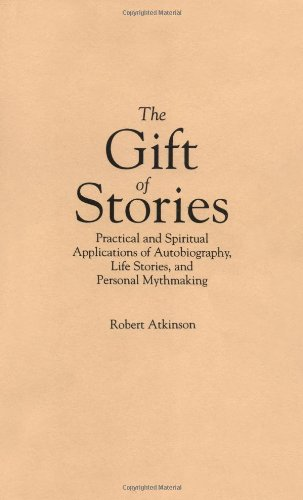 The Gift of Stories: Practical and Spiritual Applications of Autobiography, Life Stories, and Personal Mythmaking - Robert Atkinson