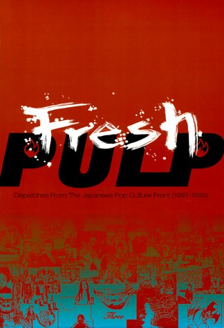 Fresh Pulp: Dispatches from the Japanese Pop Culture Front (1997-1999) - Patrick Macias; Yuki Oniji; Annette Roman