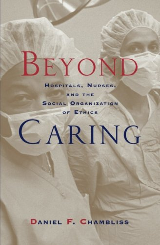 Beyond Caring: Hospitals, Nurses, and the Social Organization of Ethics (Morality and Society Series) - Daniel F. Chambliss