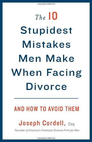 The 10 Stupidest Mistakes Men Make When Facing Divorce: And How to Avoid Them - Joseph Cordell