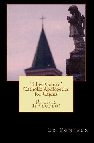 How Come?: Catholic Apologetics for Cajuns - Ed Comeaux