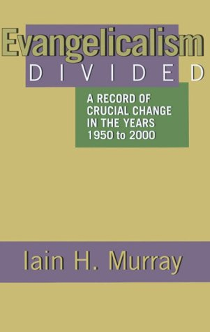Evangelicalism Divided: A Record of Crucial Change in the Years 1950 to 2000 - Iain H. Murray