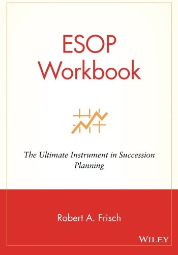 ESOP Workbook: The Ultimate Instrument in Succession Planning - Robert A. Frisch