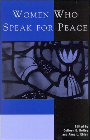 Women Who Speak for Peace - Colleen E. Kelley; Anna L. Eblen; Margaret Cavin; Victoria Christie; Sheryl Dowlin; Kathleen Kennedy; Edith Le