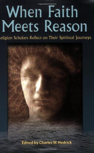 When Faith Meets Reason: Religion Scholars Reflect on Their Spiritual Journeys - Charles W Hedrick, Robert W. Funk, Glenna S. Jackson, Nigel Leaves, Robert M. Price, Paul Alan Laughlin, James
