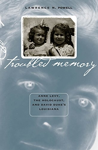 Troubled Memory: Anne Levy, the Holocaust, and David Duke's Louisiana - Lawrence N. Powell