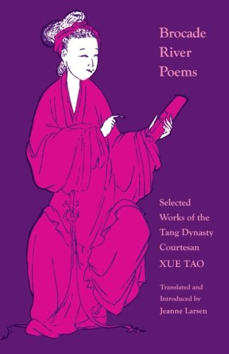 Brocade River Poems: Selected Works of the Tang Dynasty Courtesan (Lockert Library of Poetry in Translation) - Xue Tao