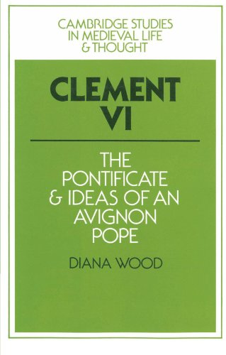 Clement VI: The Pontificate and Ideas of an Avignon Pope (Cambridge Studies in Medieval Life and Thought: Fourth Series) - Diana Wood