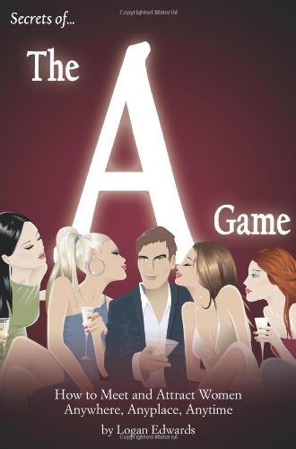 Secrets of the A Game: How to Meet and Attract Women Anywhere, Anyplace, Anytime - Logan Edwards