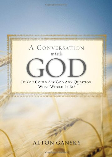 A Conversation with God: If You Could Ask God Anything What Would It Be? - Alton Gansky