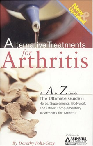 Alternative Treatments for Arthritis: An A to Z Guide: The Ultimate Guide to Herbs, Supplements, Bodywork and Other Complementary Treatments - Dorothy Foltz-Gray