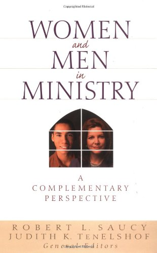 Women and Men in Ministry: A Complementary Perspective - Robert L. Saucy; Judith TenElshof; Clinton Arnold; John Coe; Thomas Finley; Sherwood Lingenfelter; Michael Wil