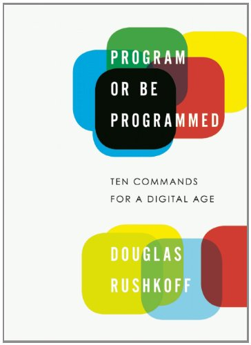 Program or Be Programmed: Ten Commands for a Digital Age - Douglas Rushkoff