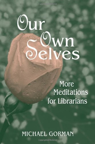 Our Own Selves: More Meditations For Librarians - Michael Gorman