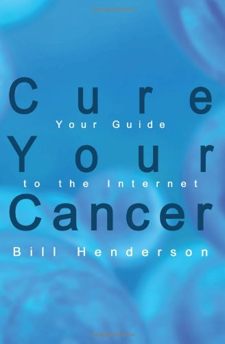 Cure Your Cancer: Your Guide to the Internet - Bill Henderson
