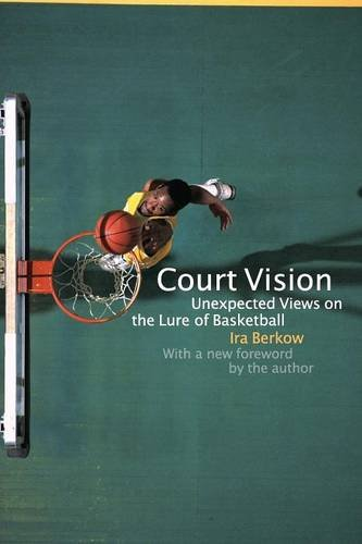 Court Vision: Unexpected Views on the Lure of Basketball - Ira Berkow; Ira Berkow